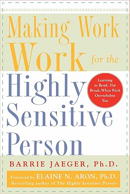 Making Work Work For The Highly Sensitive Person By Jaeger, Barrie, Ph.D./ Aron, Elaine N. (FRW)